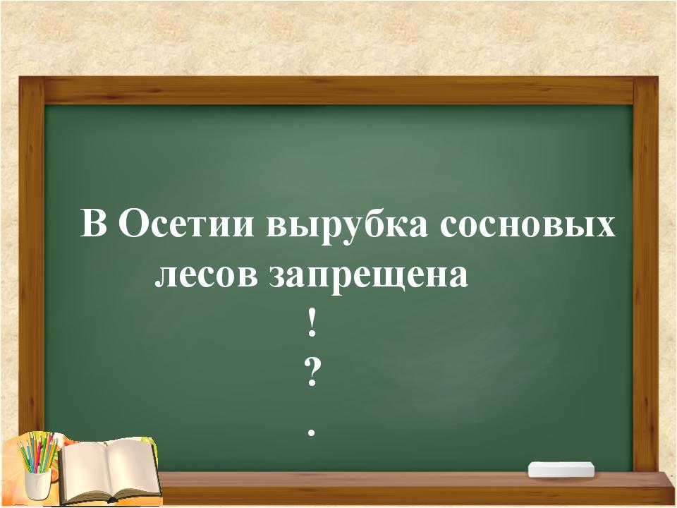 В Осетии вырубка сосновых лесов запрещена ! ? .
