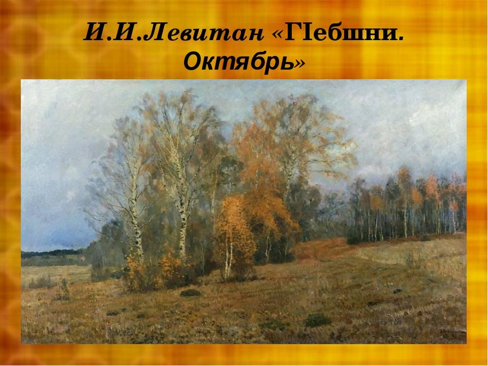 И.И.Левитан «ГIебшни. Октябрь»