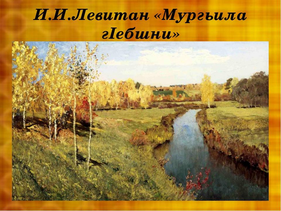 И.И.Левитан «Мургьила гIебшни»