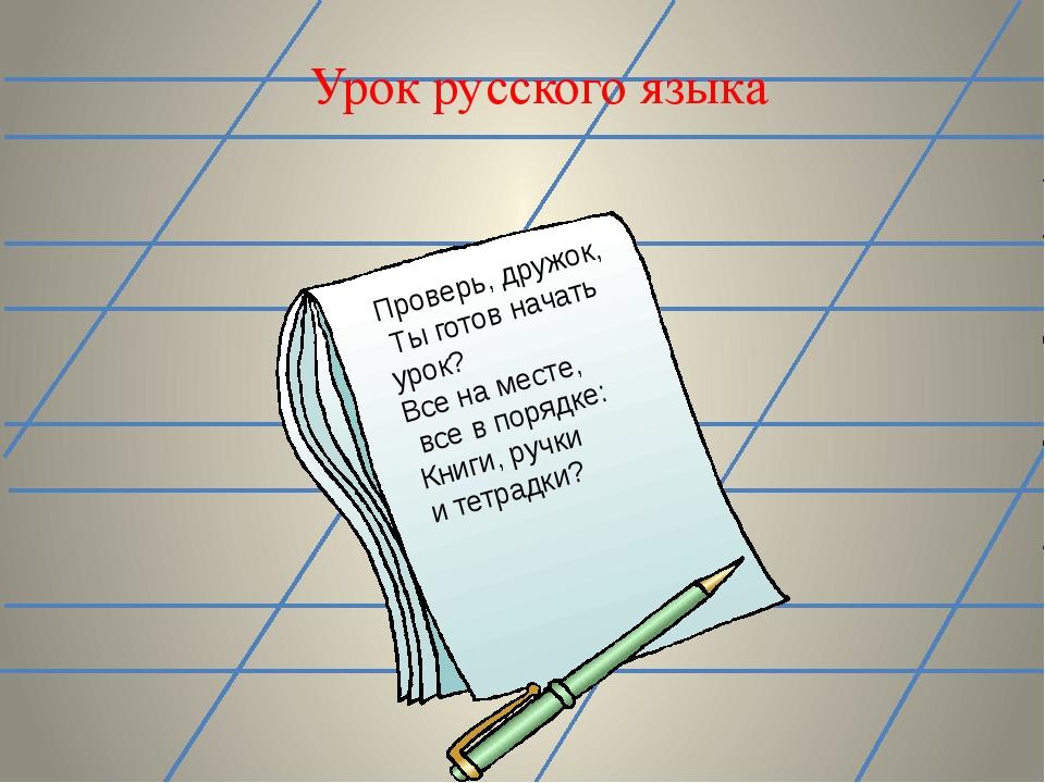 Урок русского языка Проверь, дружок, Ты готов начать урок? Все на месте, все...