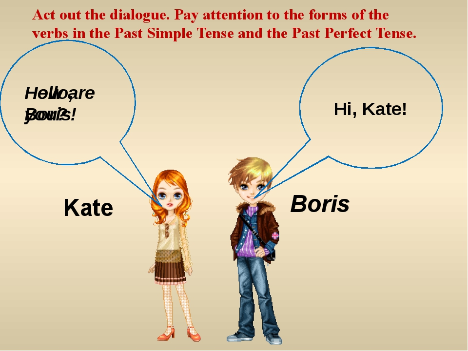 Hello, Boris! Hi, Kate! Act out the dialogue. Pay attention to the forms of t...