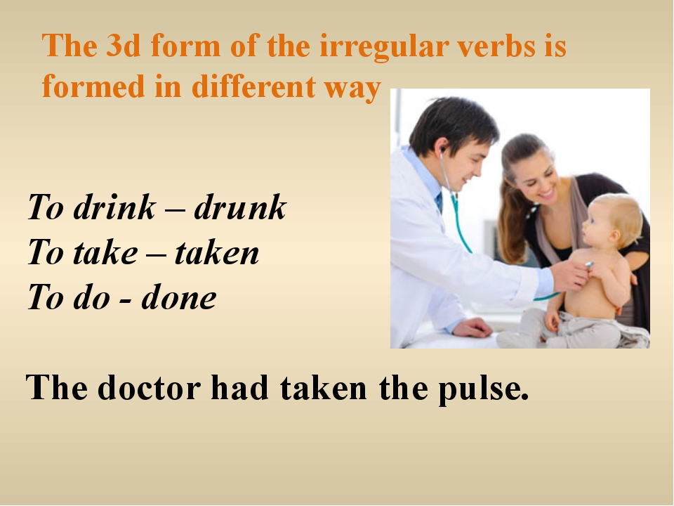 The 3d form of the irregular verbs is formed in different way To drink – drun...