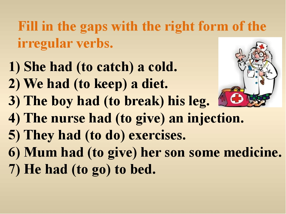 Fill in the gaps with the right form of the irregular verbs. 1) She had (to c...