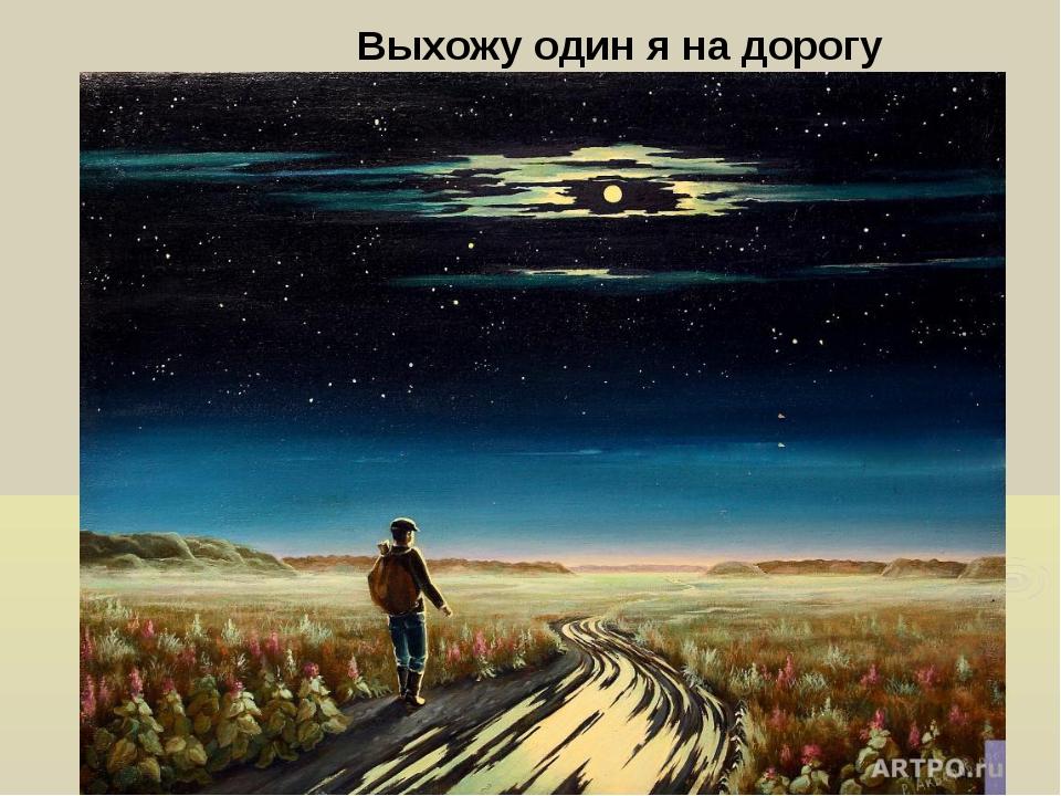 Выхожу один я на дорогу