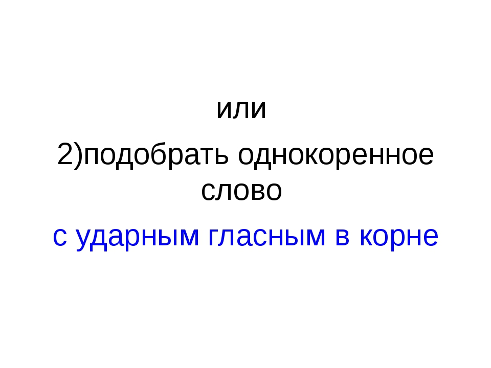 или 2)подобрать однокоренное слово с ударным гласным в корне