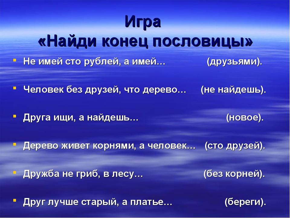 Игра «Найди конец пословицы» Не имей сто рублей, а имей… (друзьями). Человек...
