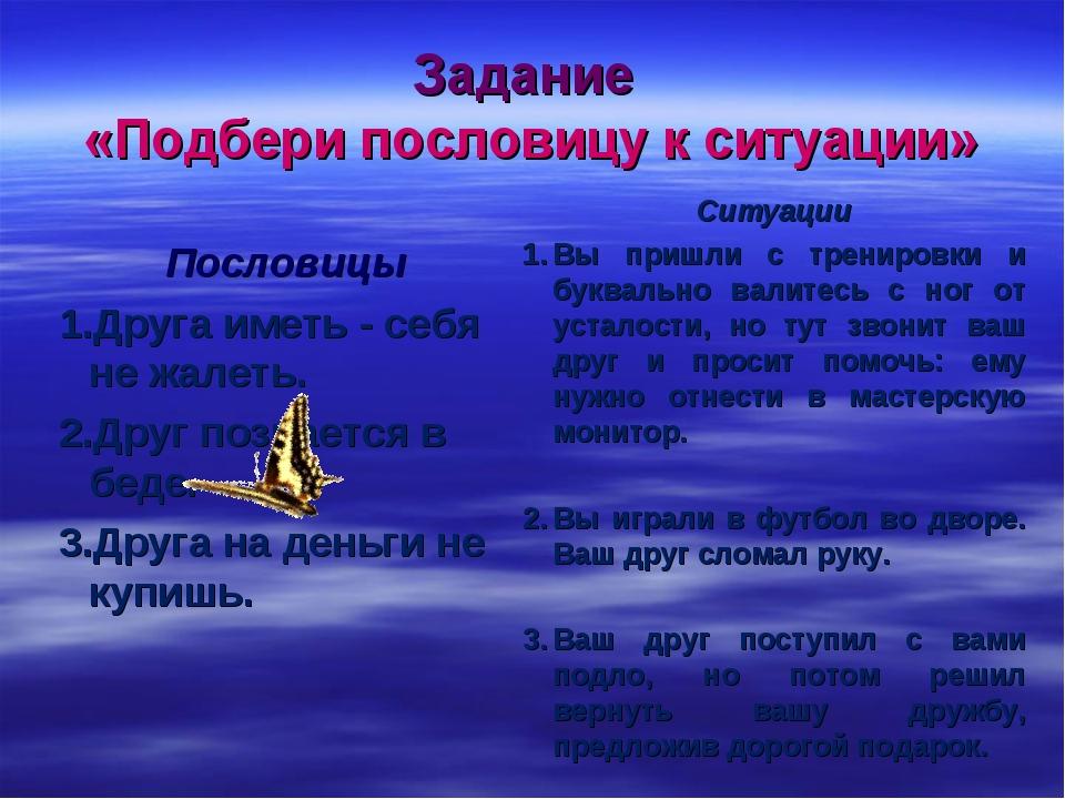 Задание «Подбери пословицу к ситуации» Пословицы Друга иметь - себя не жалеть...