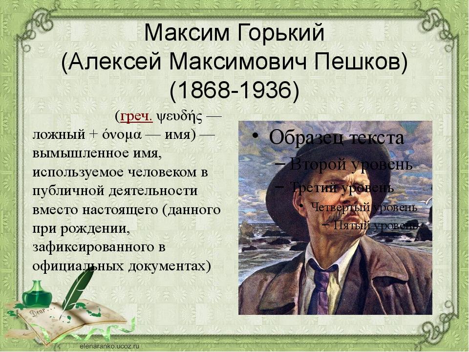 Максим Горький (Алексей Максимович Пешков) (1868-1936) Псевдони́м(греч.ψευδ...