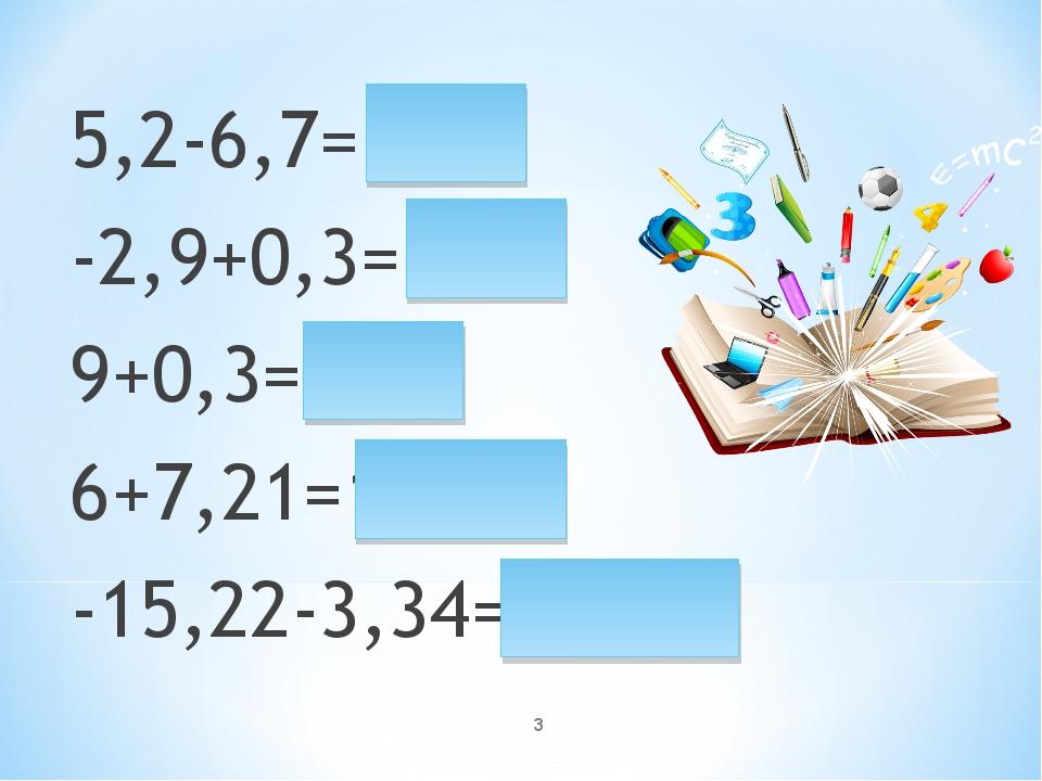 5,2-6,7=-1,5 -2,9+0,3=-2,6 9+0,3=9,3 6+7,21=13,21 -15,22-3,34=-18,56 *