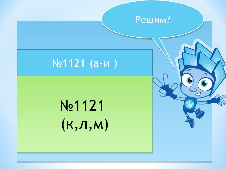* Решим? №1121 (а-и ) №1121 (к,л,м)