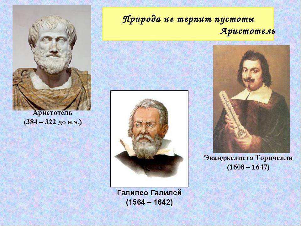 Природа не терпит пустоты Аристотель Галилео Галилей (1564 – 1642) Аристотель...
