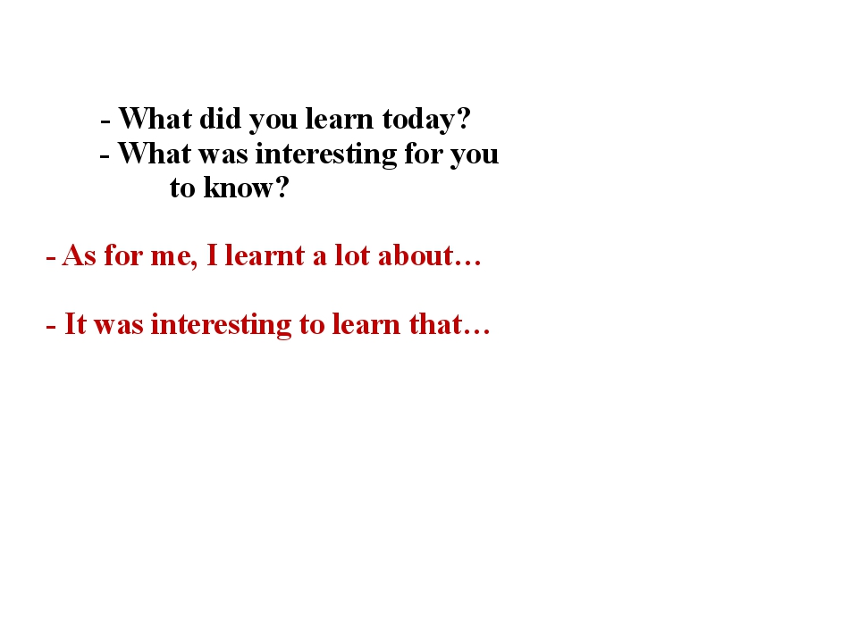 - What did you learn today? - What was interesting for you to know? - As for...