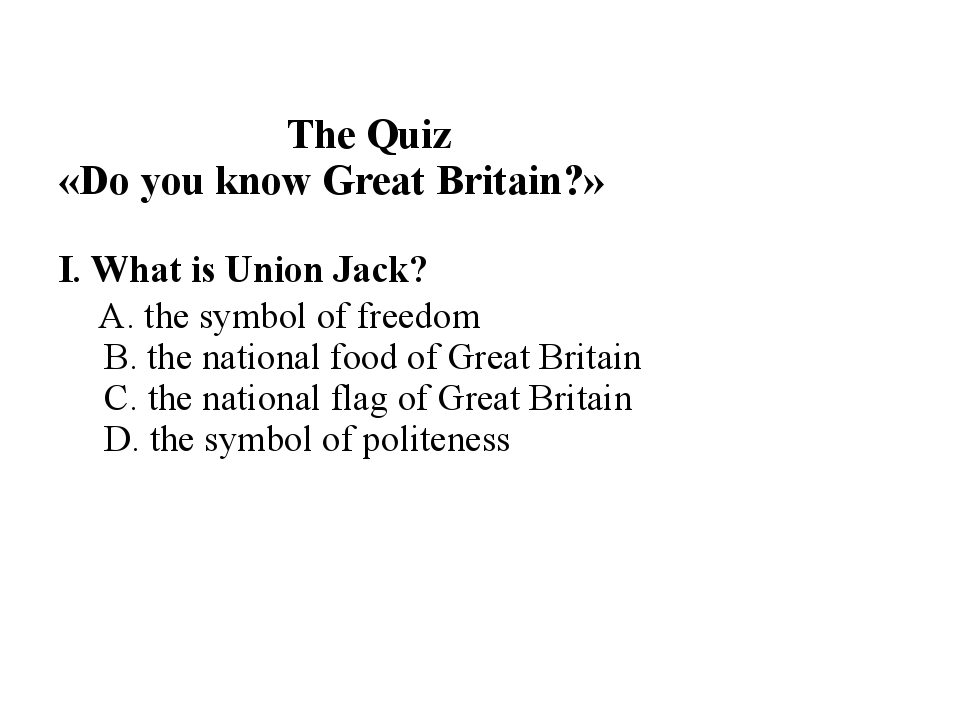 The Quiz «Do you know Great Britain?» I. What is Union Jack? A. the symbol o...