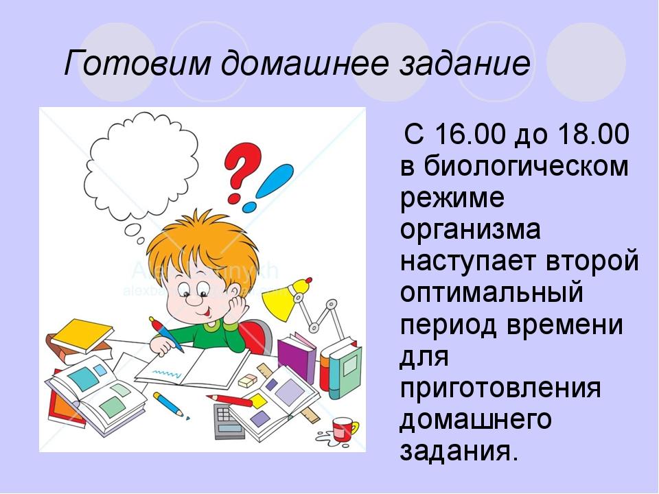 Готовим домашнее задание С 16.00 до 18.00 в биологическом режиме организма на...