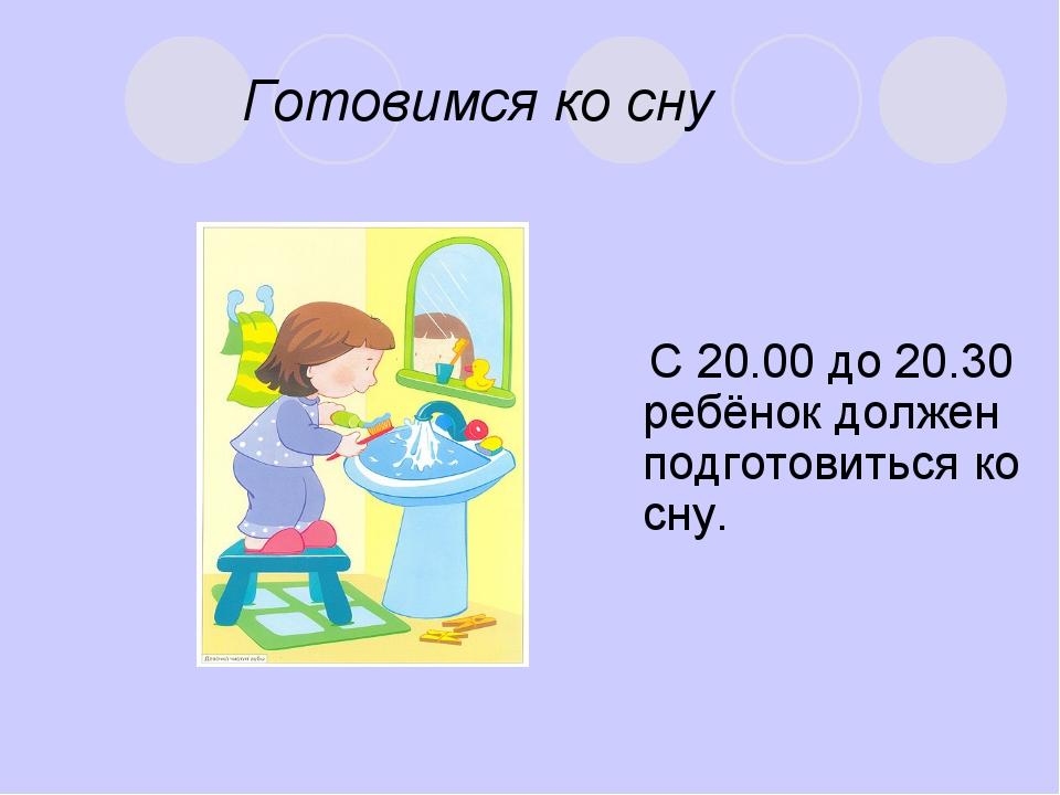Готовимся ко сну С 20.00 до 20.30 ребёнок должен подготовиться ко сну.