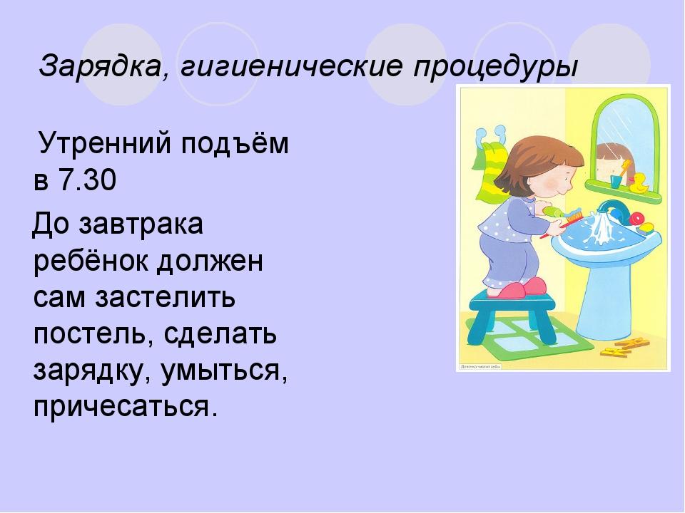 Зарядка, гигиенические процедуры Утренний подъём в 7.30 До завтрака ребёнок д...
