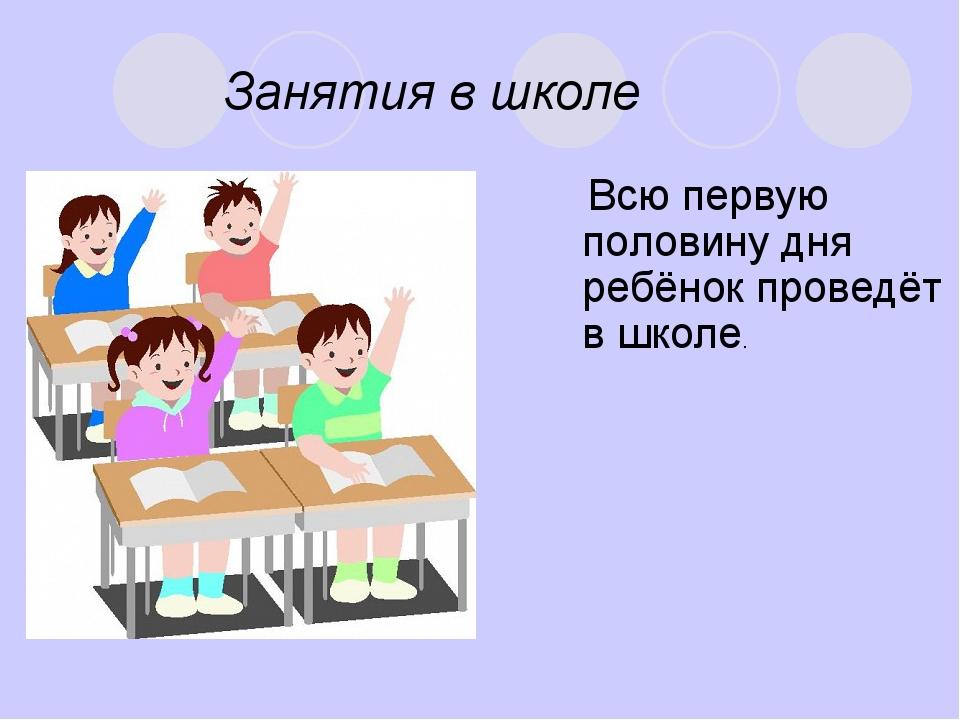 Занятия в школе Всю первую половину дня ребёнок проведёт в школе.