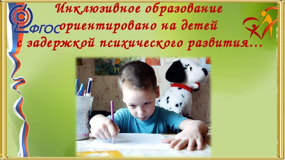Инклюзивное образование ориентировано на детей с задержкой психического разви...