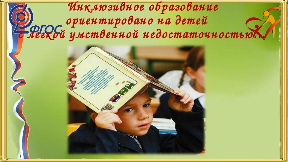 Инклюзивное образование ориентировано на детей с легкой умственной недостаточ...