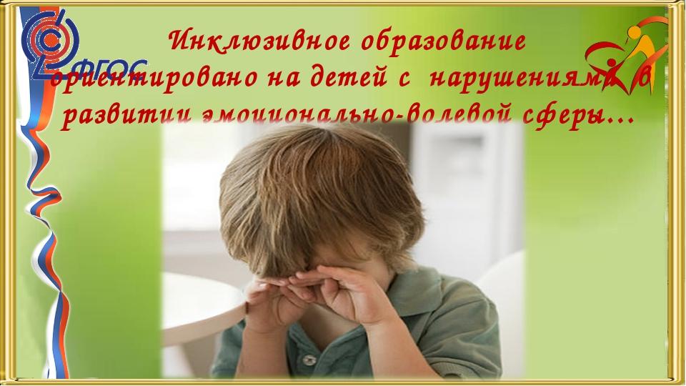 Инклюзивное образование ориентировано на детей с нарушениями в развитии эмоци...