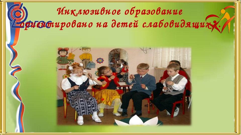 Инклюзивное образование ориентировано на детей слабовидящих…
