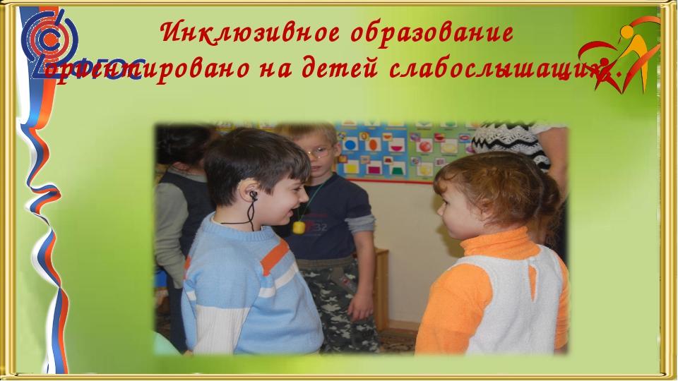 Инклюзивное образование ориентировано на детей слабослышащих…