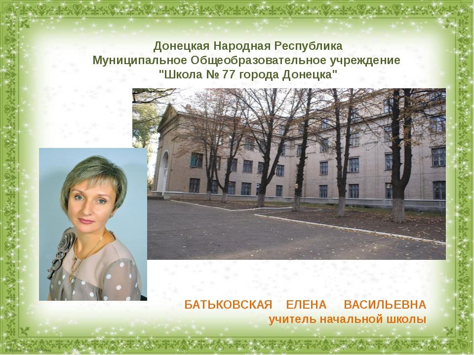 БАТЬКОВСКАЯ ЕЛЕНА ВАСИЛЬЕВНА учитель начальной школы Донецкая Народная Респуб...