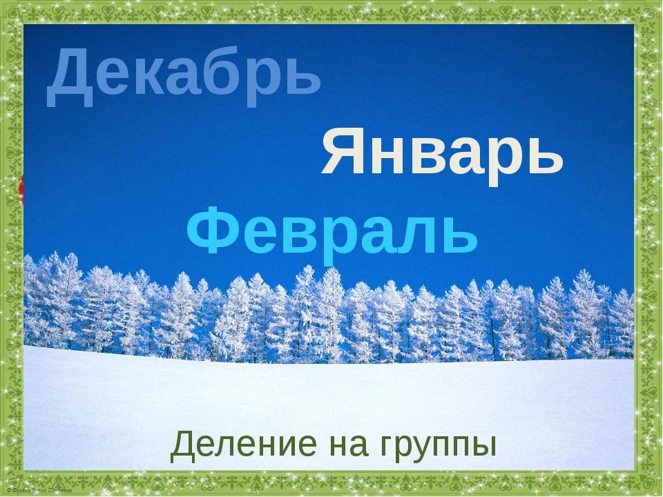 Декабрь Январь Февраль Деление на группы