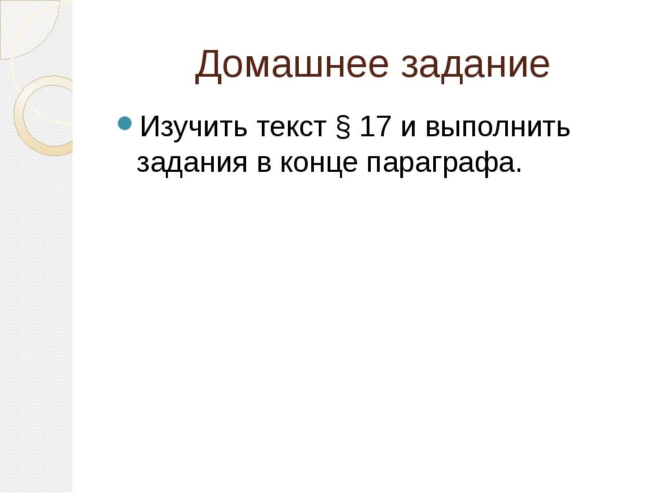 Домашнее задание Изучить текст § 17 и выполнить задания в конце параграфа.