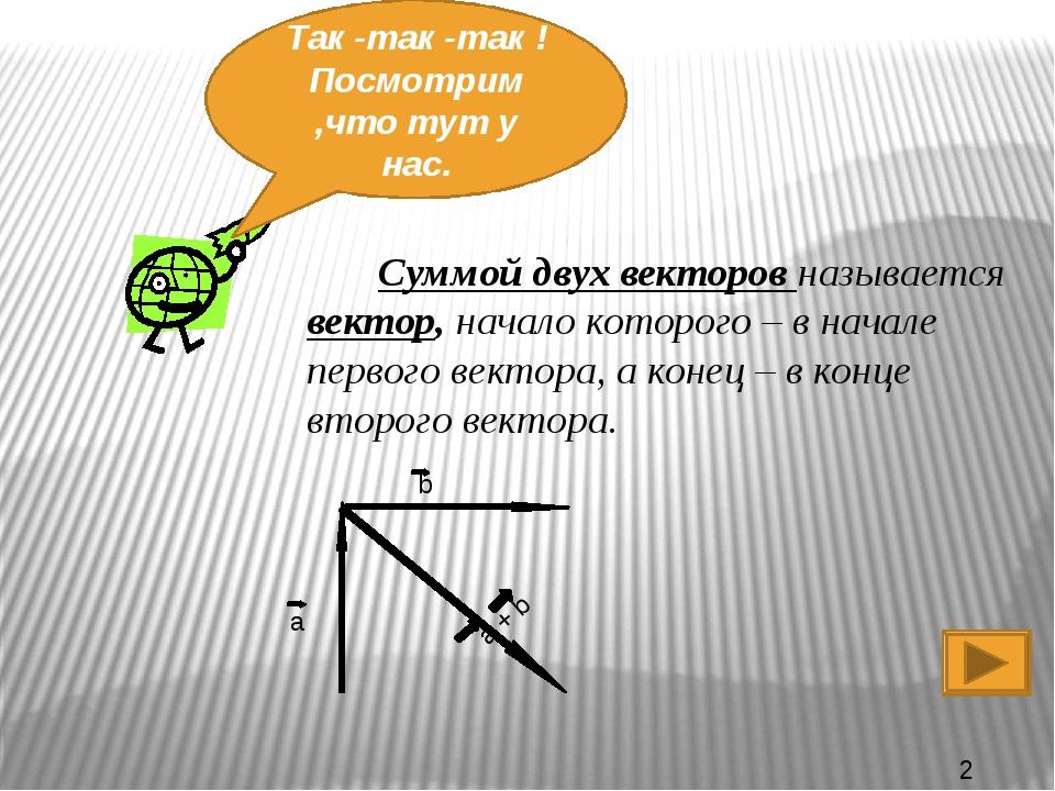 Так -так -так ! Посмотрим ,что тут у нас. Суммой двух векторов называется век...