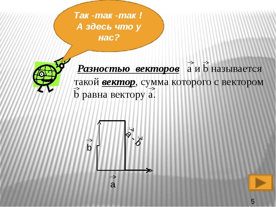 Так -так -так ! А здесь что у нас? Разностью векторов a и b называется такой...