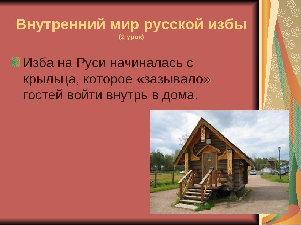 Внутренний мир русской избы (2 урок) Изба на Руси начиналась с крыльца, котор...