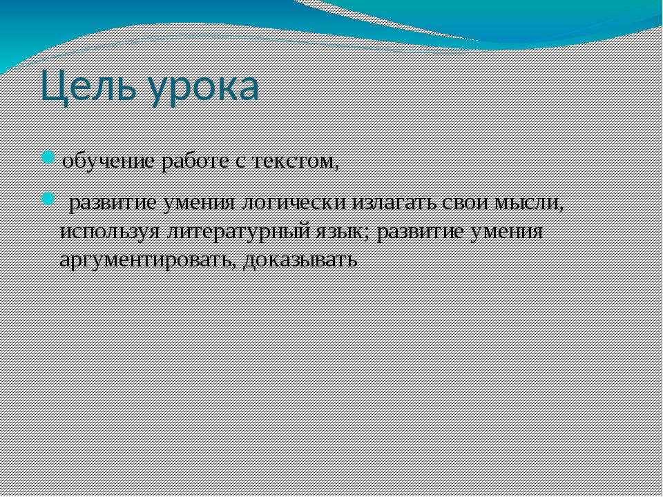 Цель урока обучение работе с текстом, развитие умения логически излагать свои...