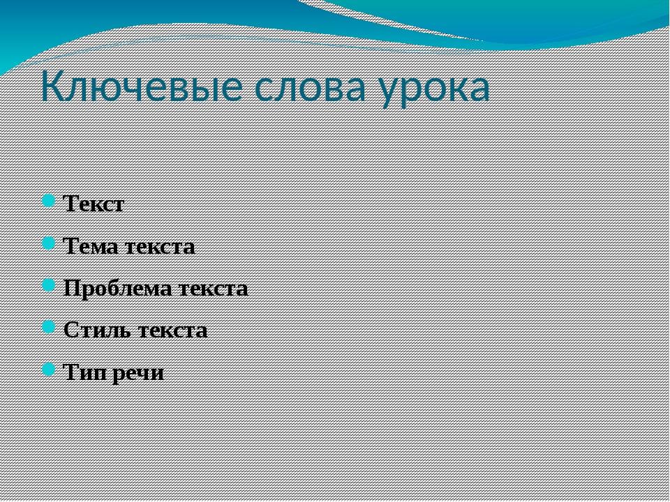 Ключевые слова урока  Текст Тема текста Проблема текста Стиль текста Тип речи