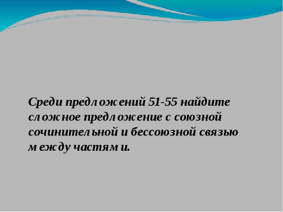Среди предложений 51-55 найдите сложное предложение с союзной сочинительной и...