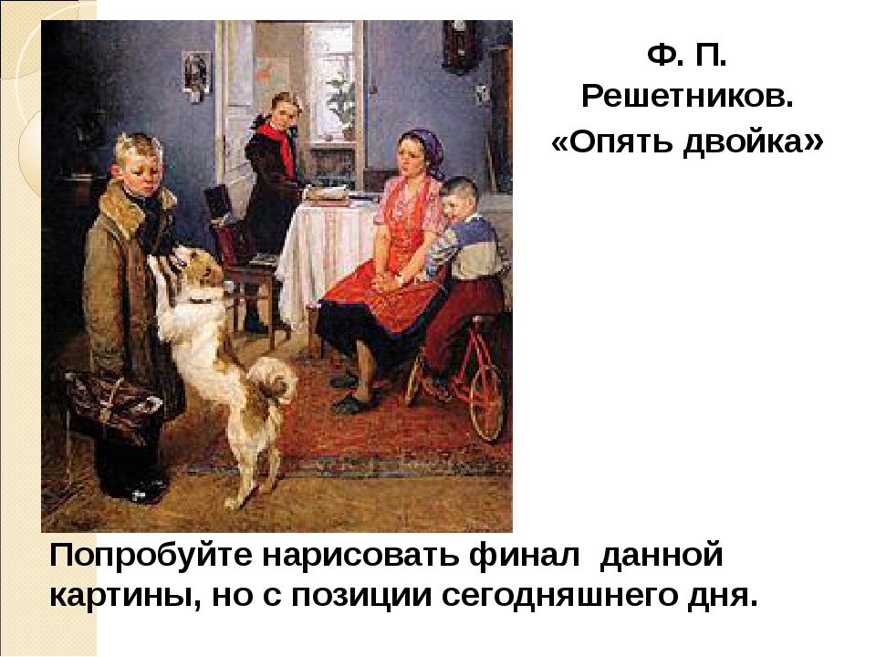 Ф. П. Решетников. «Опять двойка» Попробуйте нарисовать финал данной картины,...