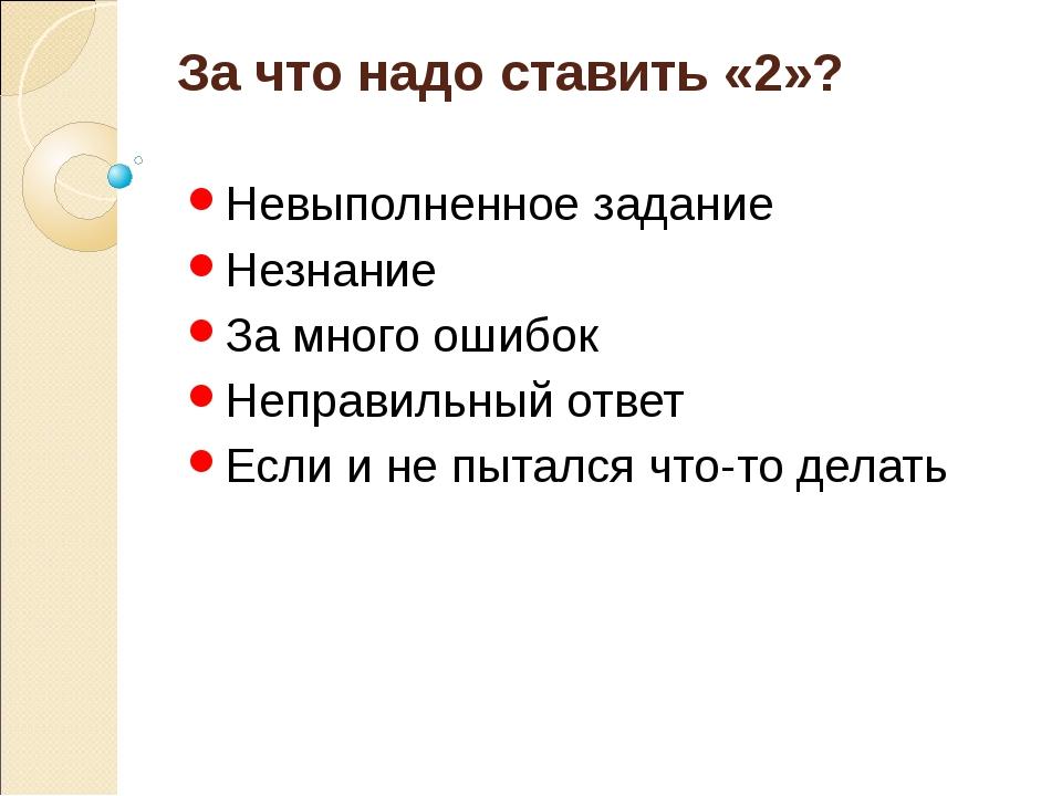 За что надо ставить «2»? Невыполненное задание Незнание За много ошибок Непра...