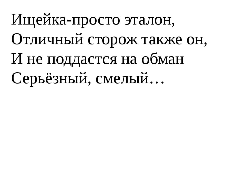 Ищейка-просто эталон, Отличный сторож также он, И не поддастся на обман Серь...