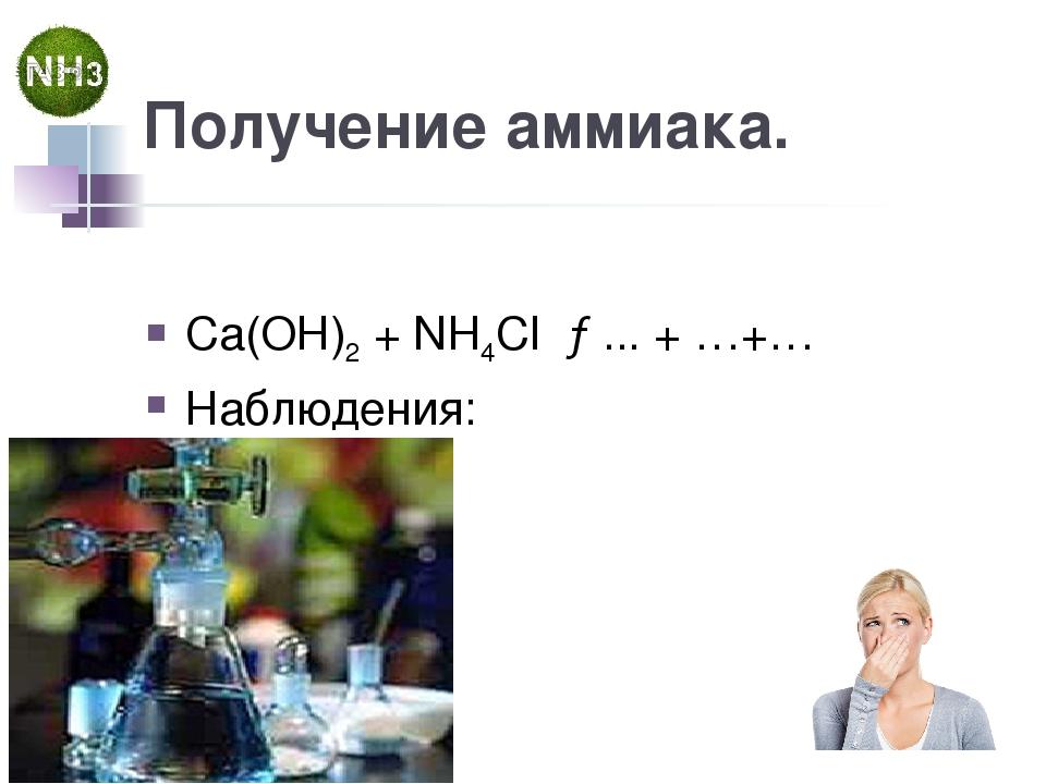 Получение аммиака. Cа(OН)2 + NH4Cl →... + …+… Наблюдения: