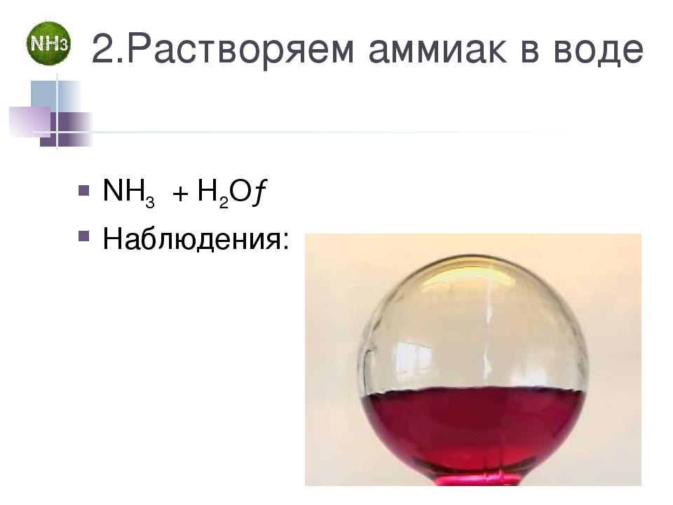 2.Растворяем аммиак в воде NH3 + Н2О→ Наблюдения:
