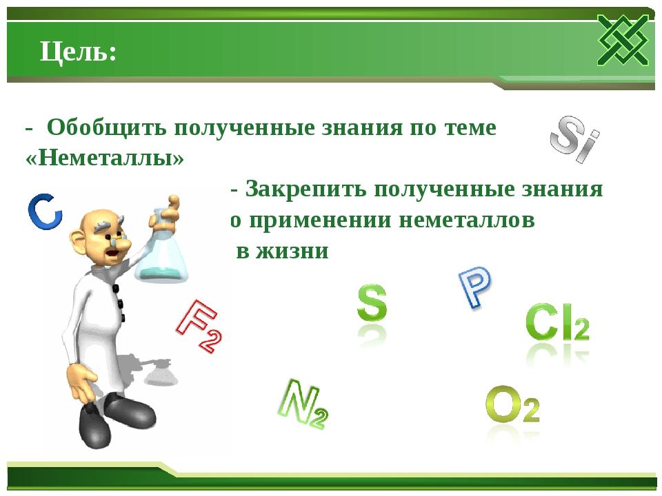 Цель: - Обобщить полученные знания по теме «Неметаллы» - Закрепить полученные...