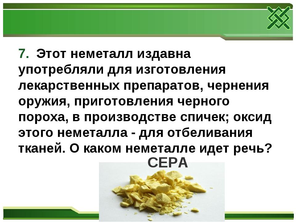 7. Этот неметалл издавна употребляли для изготовления лекарственных препарато...