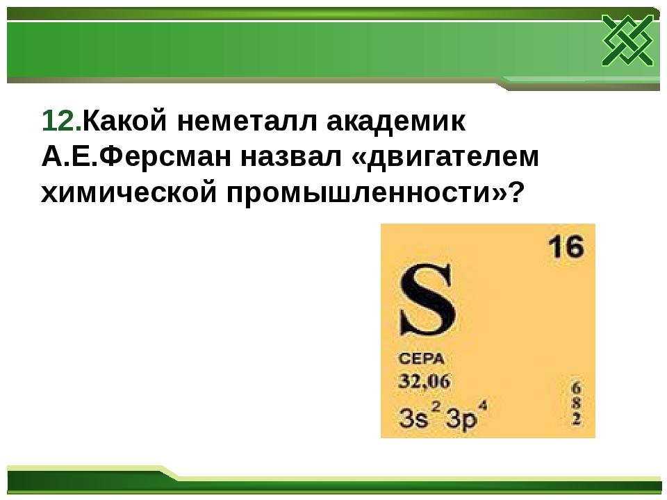 12.Какой неметалл академик А.Е.Ферсман назвал «двигателем химической промышле...