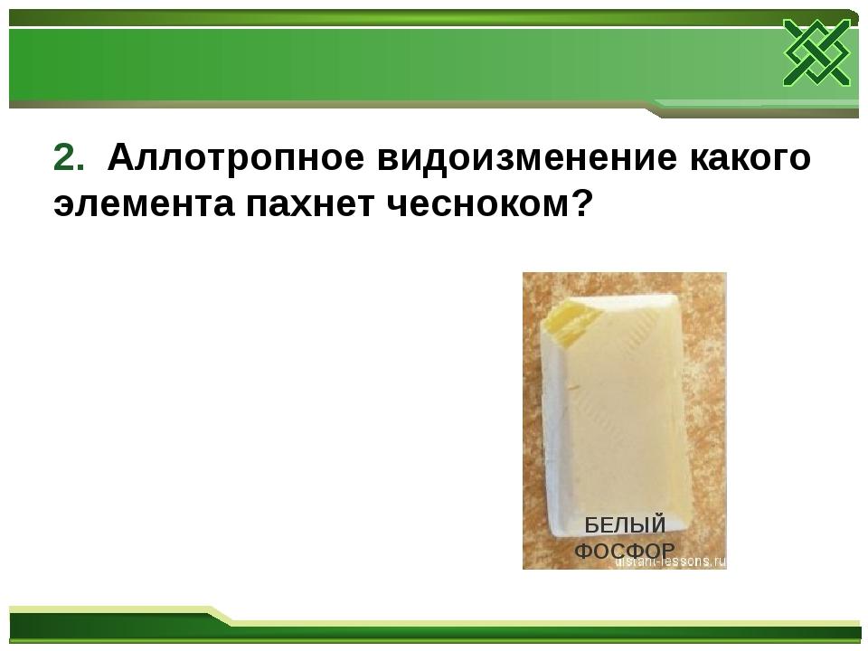 2. Аллотропное видоизменение какого элемента пахнет чесноком? БЕЛЫЙ ФОСФОР