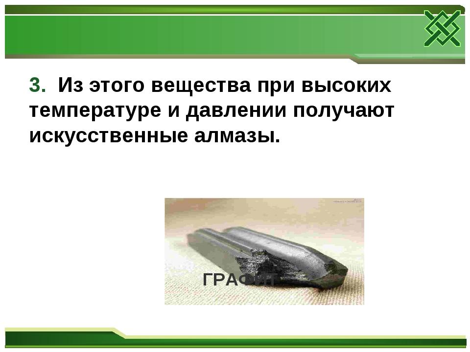 3. Из этого вещества при высоких температуре и давлении получают искусственны...