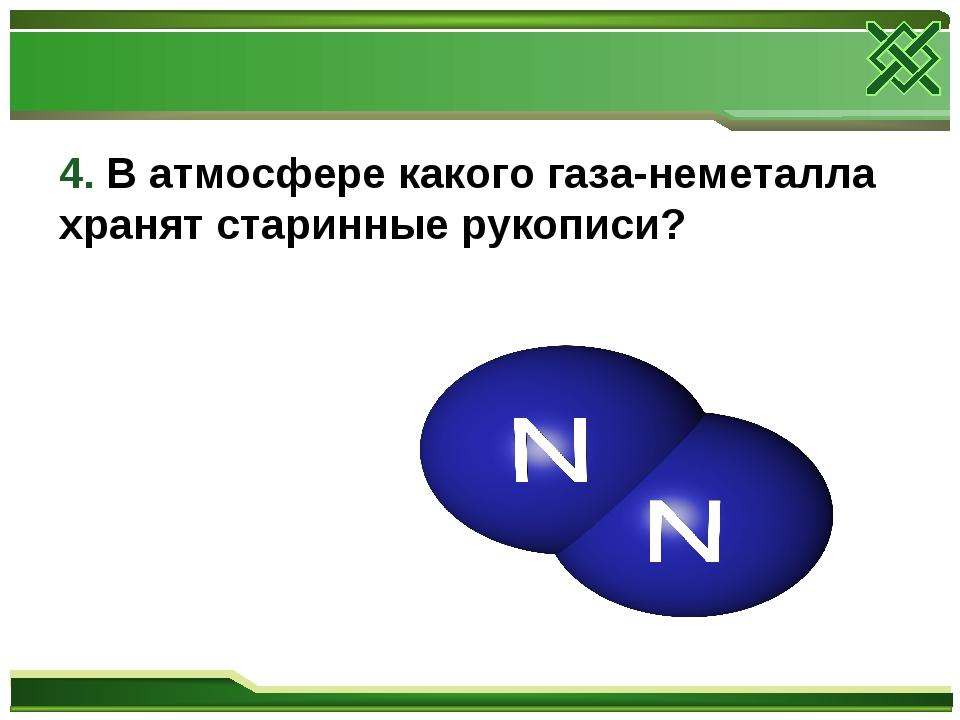 4. В атмосфере какого газа-неметалла хранят старинные рукописи?