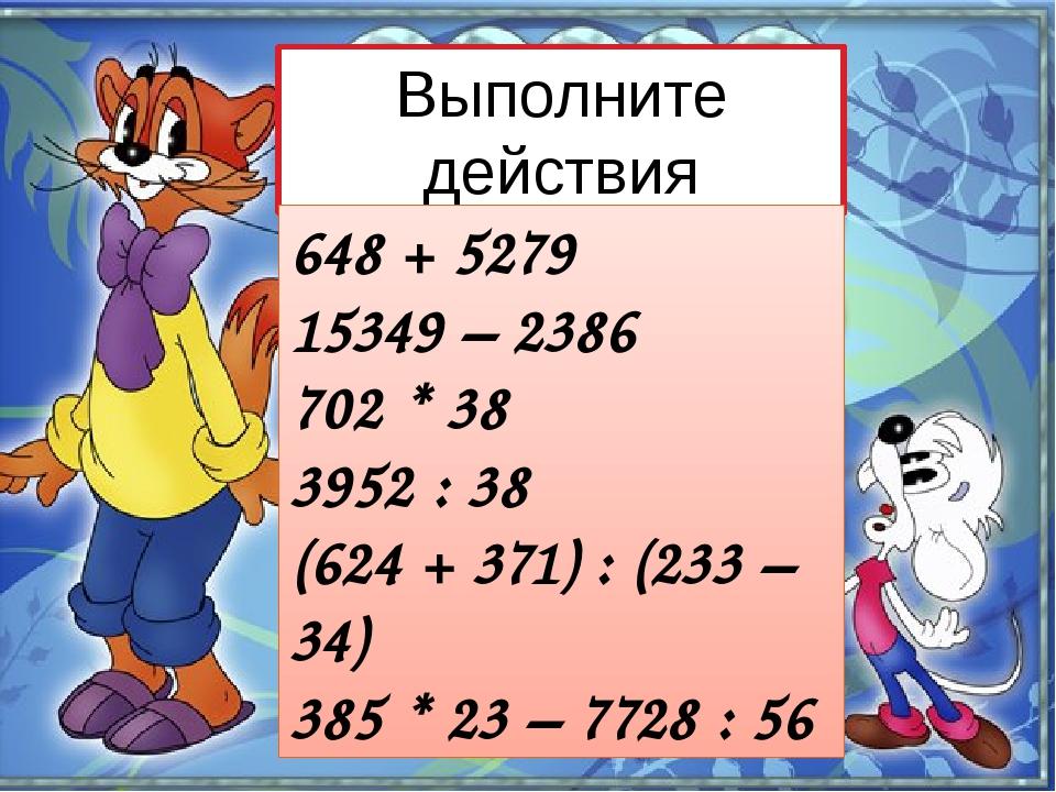 Выполните действия 648 + 5279 15349 – 2386 702 * 38 3952 : 38 (624 + 371) : (...