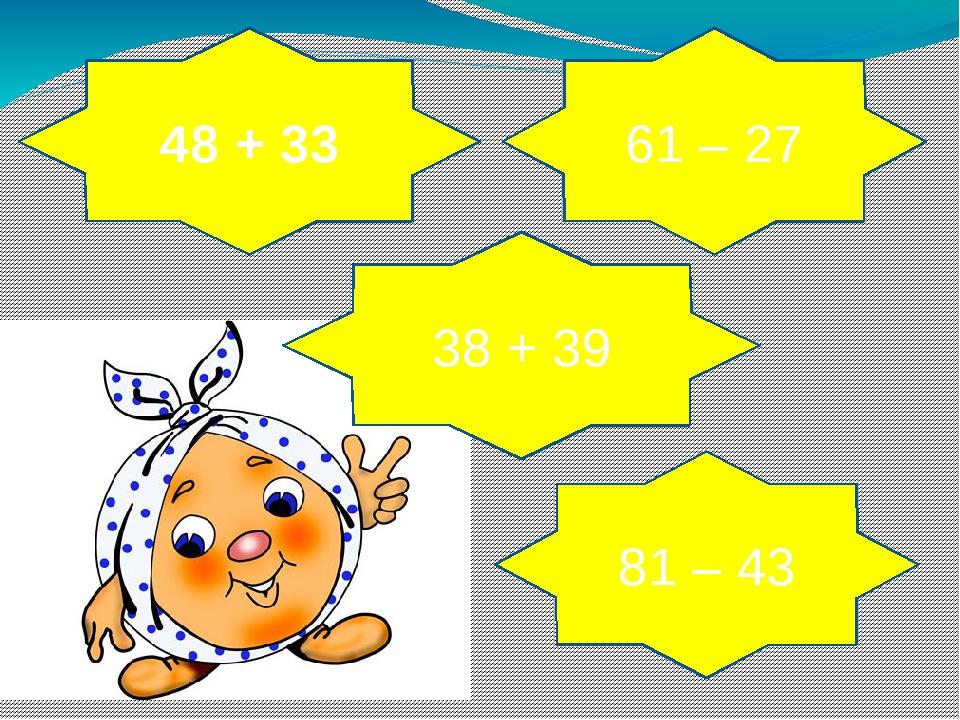 48 + 33 38 + 39 61 – 27 81 – 43
