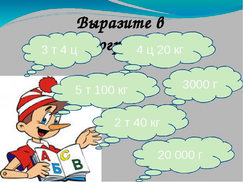 Выразите в килограммах 3 т 4 ц 4 ц 20 кг 5 т 100 кг 3000 г 2 т 40 кг 20 000 г