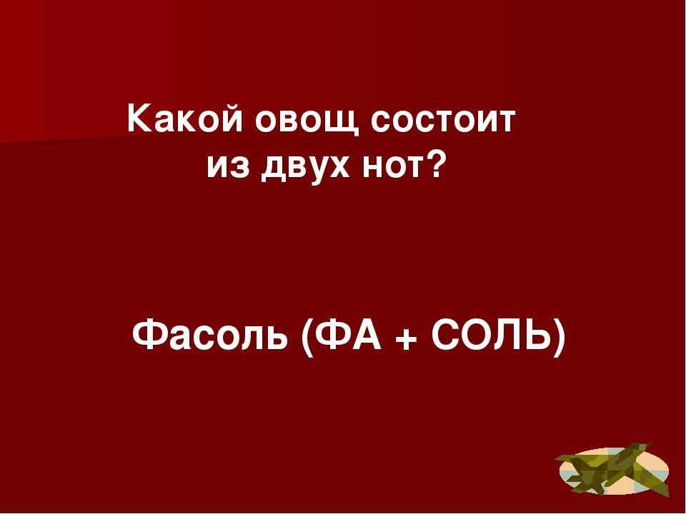 Фасоль (ФА + СОЛЬ) Какой овощ состоит из двух нот?